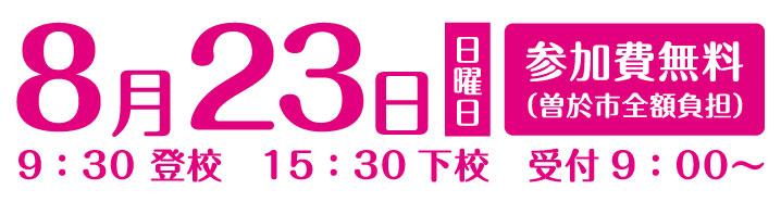 参加日8月23日、日曜日、参加費無料、9:30登校 15:30下校 受付9:00~